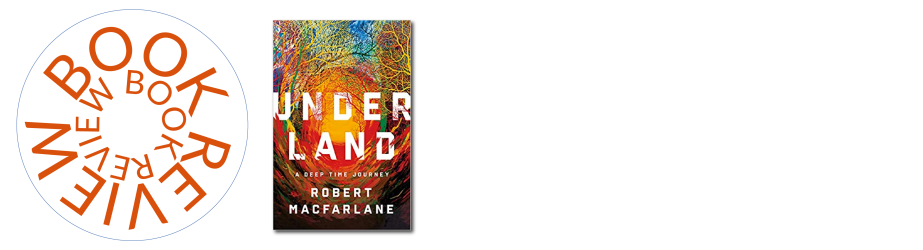 Book Review | Underland: A Deep Time Journey by Robert Macfarlane